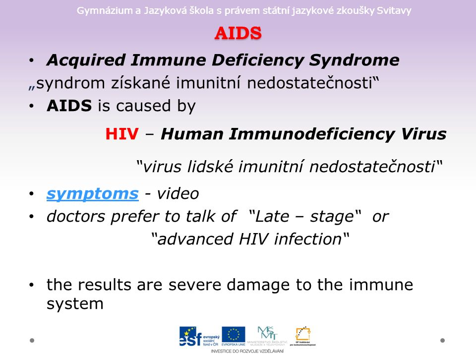 "Gymnázium a Jazyková škola s právem státní jazykové zkoušky Svitavy AIDS Acquired Immune Deficiency Syndrome ""syndrom získané imunitní nedostatečnosti AIDS is caused by HIV – Human Immunodeficiency Virus virus lidské imunitní nedostatečnosti symptoms - video symptoms doctors prefer to talk of Late – stage or advanced HIV infection the results are severe damage to the immune system"