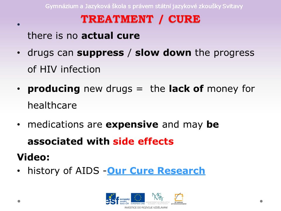 Gymnázium a Jazyková škola s právem státní jazykové zkoušky Svitavy TREATMENT / CURE there is no actual cure drugs can suppress / slow down the progress of HIV infection producing new drugs = the lack of money for healthcare medications are expensive and may be associated with side effects Video: history of AIDS -Our Cure ResearchOur Cure Research