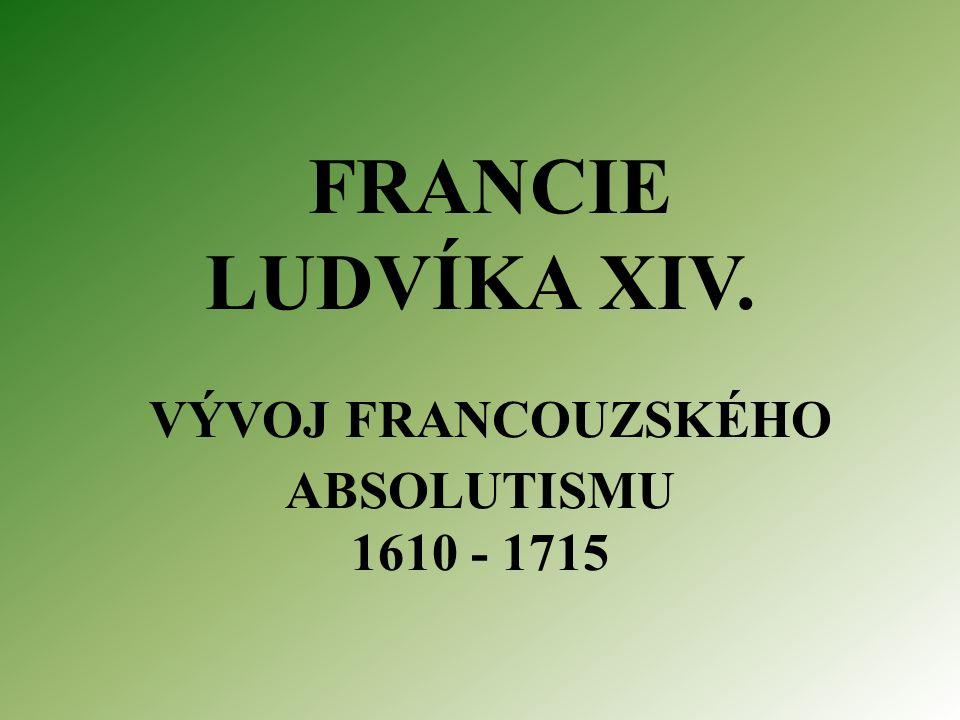 FRANCIE LUDVÍKA XIV. VÝVOJ FRANCOUZSKÉHO ABSOLUTISMU 1610 - 1715
