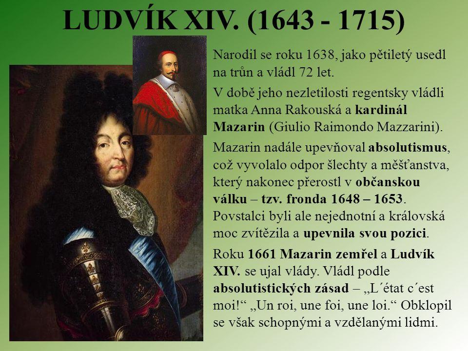 LUDVÍK XIV. (1643 - 1715) Narodil se roku 1638, jako pětiletý usedl na trůn a vládl 72 let.