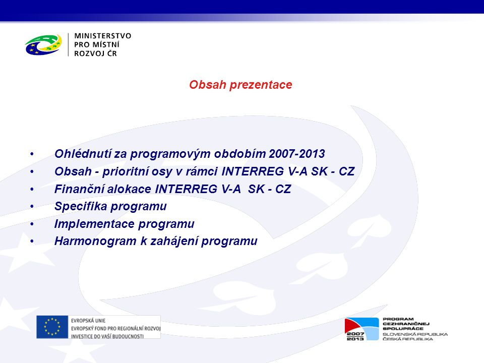 Obsah prezentace Ohlédnutí za programovým obdobím 2007-2013 Obsah - prioritní osy v rámci INTERREG V-A SK - CZ Finanční alokace INTERREG V-A SK - CZ Specifika programu Implementace programu Harmonogram k zahájení programu