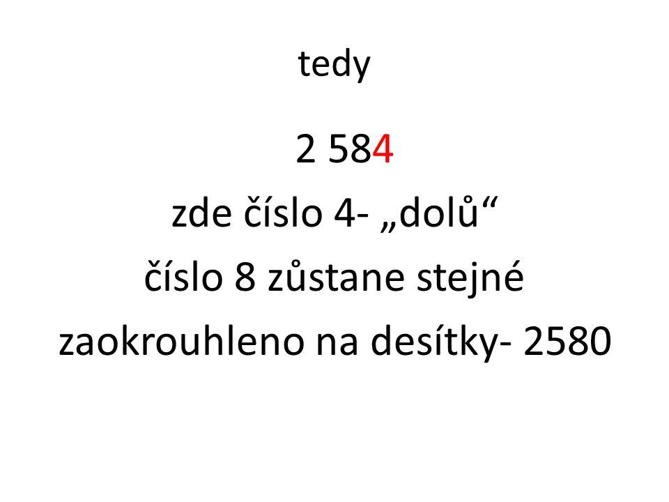"tedy 2 584 zde číslo 4- ""dolů číslo 8 zůstane stejné zaokrouhleno na desítky- 2580"