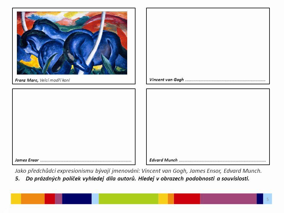 5 03 Franz Marc, Velcí modří koni Jako předchůdci expresionismu bývají jmenováni: Vincent van Gogh, James Ensor, Edvard Munch. 5. Do prázdných políček