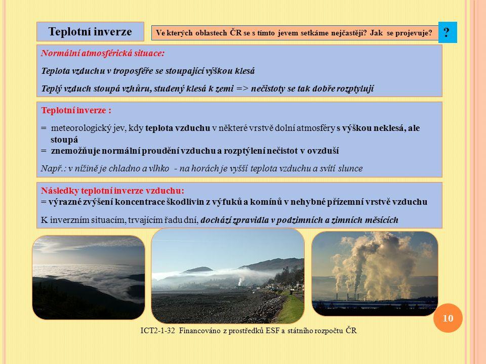 ICT2-1-32 Financováno z prostředků ESF a státního rozpočtu ČR 10 Teplotní inverze Teplotní inverze : = meteorologický jev, kdy teplota vzduchu v některé vrstvě dolní atmosféry s výškou neklesá, ale stoupá = znemožňuje normální proudění vzduchu a rozptýlení nečistot v ovzduší Např.: v nížině je chladno a vlhko - na horách je vyšší teplota vzduchu a svítí slunce Normální atmosférická situace: Teplota vzduchu v troposféře se stoupající výškou klesá Teplý vzduch stoupá vzhůru, studený klesá k zemi => nečistoty se tak dobře rozptylují Následky teplotní inverze vzduchu: = výrazné zvýšení koncentrace škodlivin z výfuků a komínů v nehybné přízemní vrstvě vzduchu K inverzním situacím, trvajícím řadu dní, dochází zpravidla v podzimních a zimních měsících Ve kterých oblastech ČR se s tímto jevem setkáme nejčastěji.