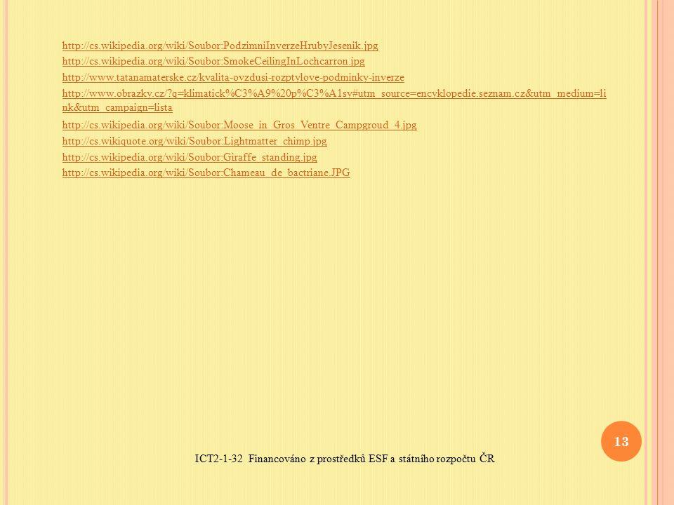 ICT2-1-32 Financováno z prostředků ESF a státního rozpočtu ČR 13 http://cs.wikipedia.org/wiki/Soubor:PodzimniInverzeHrubyJesenik.jpg http://cs.wikipedia.org/wiki/Soubor:SmokeCeilingInLochcarron.jpg http://www.tatanamaterske.cz/kvalita-ovzdusi-rozptylove-podminky-inverze http://www.obrazky.cz/ q=klimatick%C3%A9%20p%C3%A1sy#utm_source=encyklopedie.seznam.cz&utm_medium=li nk&utm_campaign=lista http://cs.wikipedia.org/wiki/Soubor:Moose_in_Gros_Ventre_Campgroud_4.jpg http://cs.wikiquote.org/wiki/Soubor:Lightmatter_chimp.jpg http://cs.wikipedia.org/wiki/Soubor:Giraffe_standing.jpg http://cs.wikipedia.org/wiki/Soubor:Chameau_de_bactriane.JPG