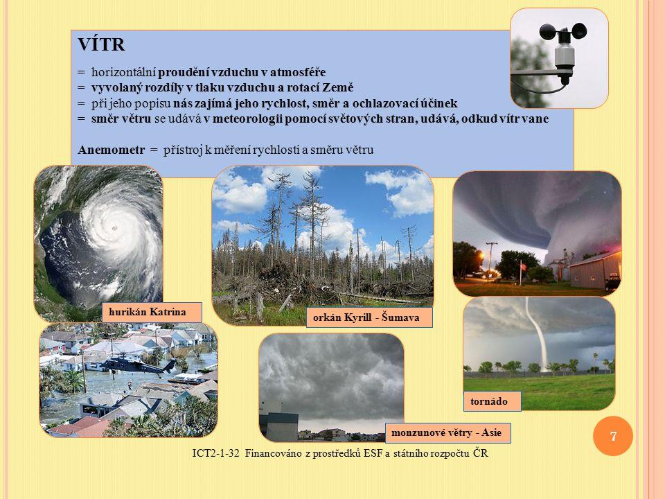 ICT2-1-32 Financováno z prostředků ESF a státního rozpočtu ČR 7 VÍTR = horizontální proudění vzduchu v atmosféře = vyvolaný rozdíly v tlaku vzduchu a rotací Země = při jeho popisu nás zajímá jeho rychlost, směr a ochlazovací účinek = směr větru se udává v meteorologii pomocí světových stran, udává, odkud vítr vane Anemometr = přístroj k měření rychlosti a směru větru orkán Kyrill - Šumava hurikán Katrina tornádo monzunové větry - Asie