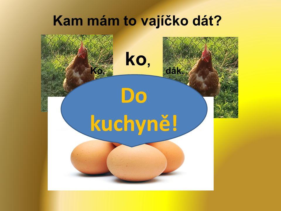 Kam mám to vajíčko dát Ko,dák. Ko ko, Do kuchyně!