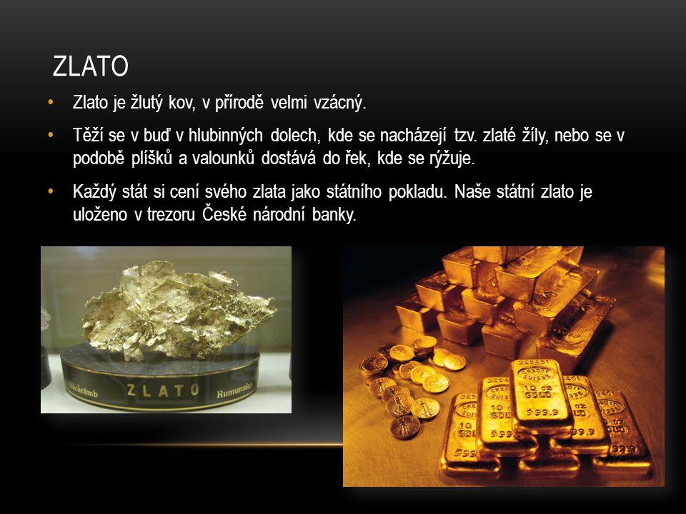 ZLATO Zlato je žlutý kov, v přírodě velmi vzácný. Těží se v buď v hlubinných dolech, kde se nacházejí tzv. zlaté žíly, nebo se v podobě plíšků a valou