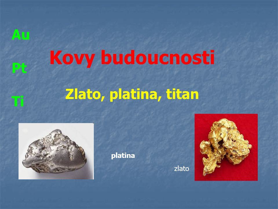 Kovy budoucnosti Zlato, platina, titan zlato platina Au Pt Ti