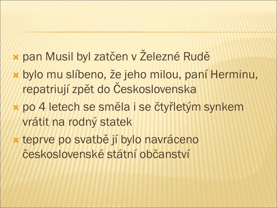  pan Musil byl zatčen v Železné Rudě  bylo mu slíbeno, že jeho milou, paní Herminu, repatriují zpět do Československa  po 4 letech se směla i se čtyřletým synkem vrátit na rodný statek  teprve po svatbě jí bylo navráceno československé státní občanství