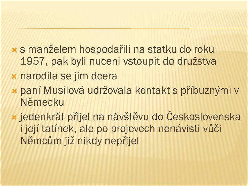  s manželem hospodařili na statku do roku 1957, pak byli nuceni vstoupit do družstva  narodila se jim dcera  paní Musilová udržovala kontakt s příbuznými v Německu  jedenkrát přijel na návštěvu do Československa i její tatínek, ale po projevech nenávisti vůči Němcům již nikdy nepřijel