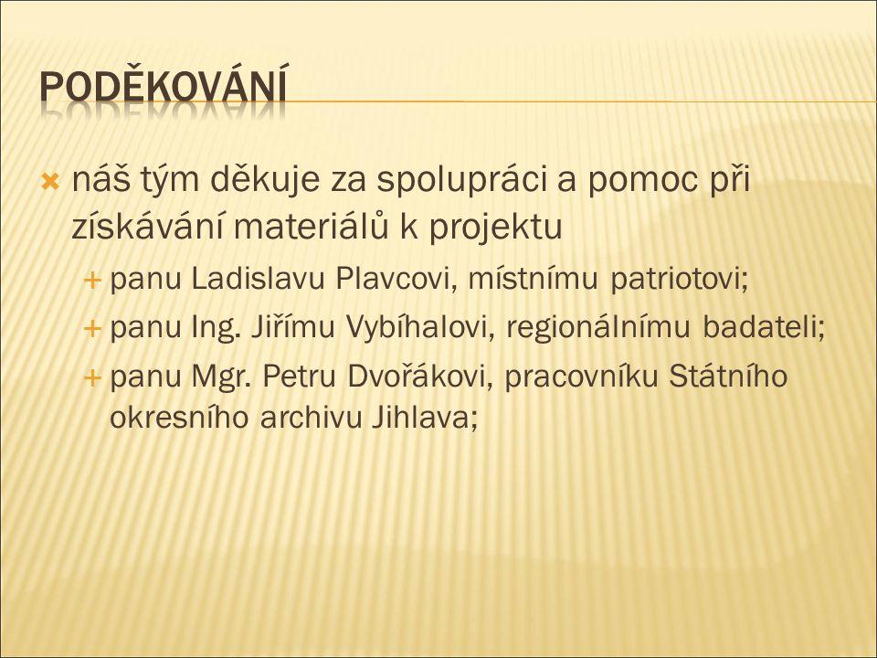  náš tým děkuje za spolupráci a pomoc při získávání materiálů k projektu  panu Ladislavu Plavcovi, místnímu patriotovi;  panu Ing. Jiřímu Vybíhalov