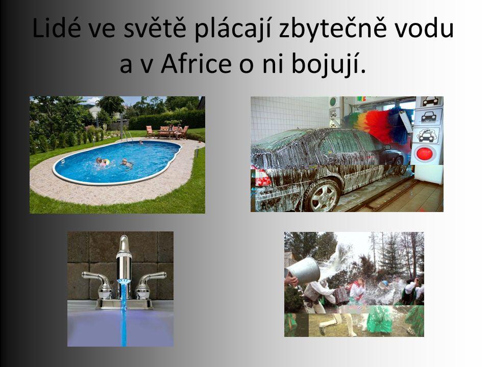 Lidé ve světě plácají zbytečně vodu a v Africe o ni bojují.
