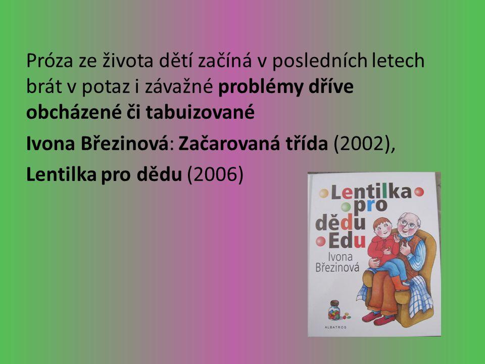 Próza ze života dětí začíná v posledních letech brát v potaz i závažné problémy dříve obcházené či tabuizované Ivona Březinová: Začarovaná třída (2002), Lentilka pro dědu (2006)
