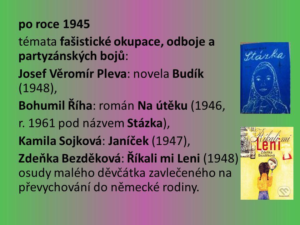 po roce 1945 témata fašistické okupace, odboje a partyzánských bojů: Josef Věromír Pleva: novela Budík (1948), Bohumil Říha: román Na útěku (1946, r.