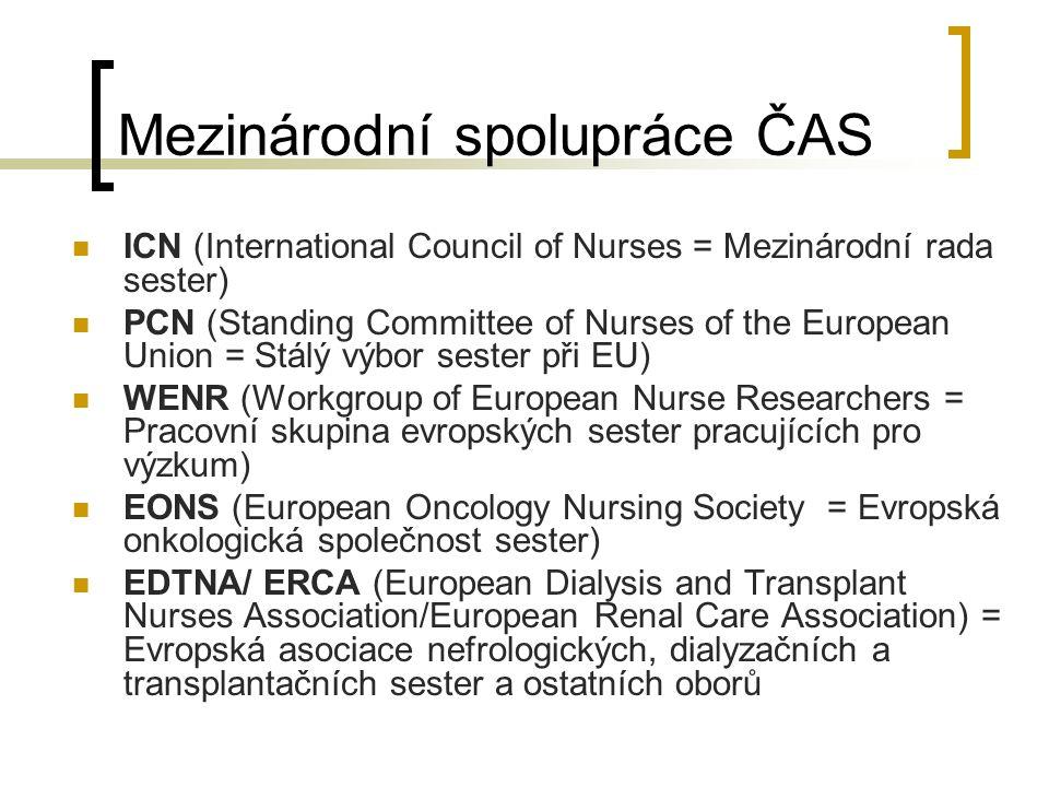 Mezinárodní spolupráce ČAS ICN (International Council of Nurses = Mezinárodní rada sester) PCN (Standing Committee of Nurses of the European Union = Stálý výbor sester při EU) WENR (Workgroup of European Nurse Researchers = Pracovní skupina evropských sester pracujících pro výzkum) EONS (European Oncology Nursing Society = Evropská onkologická společnost sester) EDTNA/ ERCA (European Dialysis and Transplant Nurses Association/European Renal Care Association) = Evropská asociace nefrologických, dialyzačních a transplantačních sester a ostatních oborů