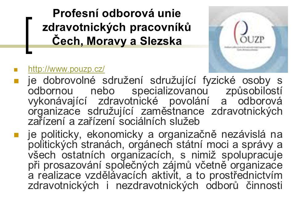 Profesní odborová unie zdravotnických pracovníků Čech, Moravy a Slezska http://www.pouzp.cz/ je dobrovolné sdružení sdružující fyzické osoby s odbornou nebo specializovanou způsobilostí vykonávající zdravotnické povolání a odborová organizace sdružující zaměstnance zdravotnických zařízení a zařízení sociálních služeb je politicky, ekonomicky a organizačně nezávislá na politických stranách, orgánech státní moci a správy a všech ostatních organizacích, s nimiž spolupracuje při prosazování společných zájmů včetně organizace a realizace vzdělávacích aktivit, a to prostřednictvím zdravotnických i nezdravotnických odborů činnosti