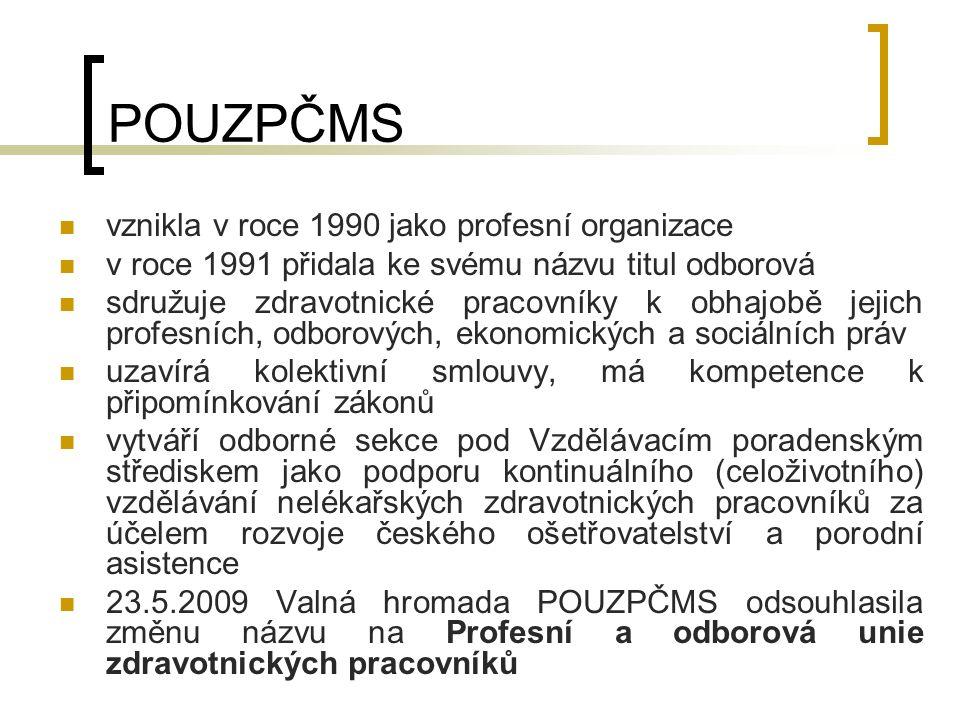 POUZPČMS vznikla v roce 1990 jako profesní organizace v roce 1991 přidala ke svému názvu titul odborová sdružuje zdravotnické pracovníky k obhajobě jejich profesních, odborových, ekonomických a sociálních práv uzavírá kolektivní smlouvy, má kompetence k připomínkování zákonů vytváří odborné sekce pod Vzdělávacím poradenským střediskem jako podporu kontinuálního (celoživotního) vzdělávání nelékařských zdravotnických pracovníků za účelem rozvoje českého ošetřovatelství a porodní asistence 23.5.2009 Valná hromada POUZPČMS odsouhlasila změnu názvu na Profesní a odborová unie zdravotnických pracovníků