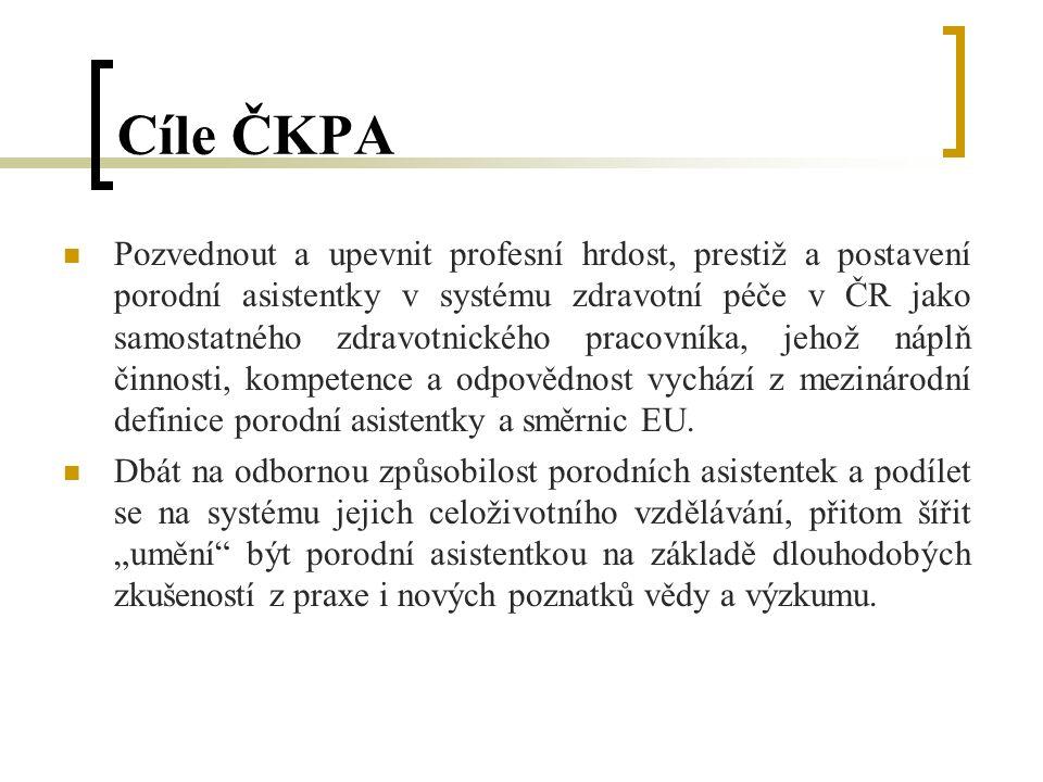 Cíle ČKPA Pozvednout a upevnit profesní hrdost, prestiž a postavení porodní asistentky v systému zdravotní péče v ČR jako samostatného zdravotnického pracovníka, jehož náplň činnosti, kompetence a odpovědnost vychází z mezinárodní definice porodní asistentky a směrnic EU.