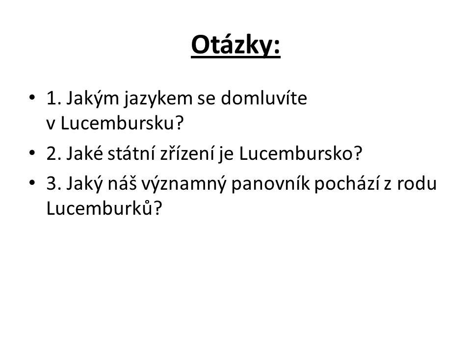 Otázky: 1. Jakým jazykem se domluvíte v Lucembursku? 2. Jaké státní zřízení je Lucembursko? 3. Jaký náš významný panovník pochází z rodu Lucemburků?