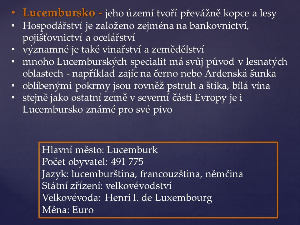 Lucembursko - Lucembursko - jeho území tvoří převážně kopce a lesy Hospodářství je založeno zejména na bankovnictví, pojišťovnictví a ocelářství významné je také vinařství a zemědělství mnoho Lucemburských specialit má svůj původ v lesnatých oblastech - například zajíc na černo nebo Ardenská šunka oblíbenými pokrmy jsou rovněž pstruh a štika, bílá vína stejně jako ostatní země v severní části Evropy je i Lucembursko známé pro své pivo Hlavní město: Lucemburk Počet obyvatel: 491 775 Jazyk: lucemburština, francouzština, němčina Státní zřízení: velkovévodství Velkovévoda: Henri I.