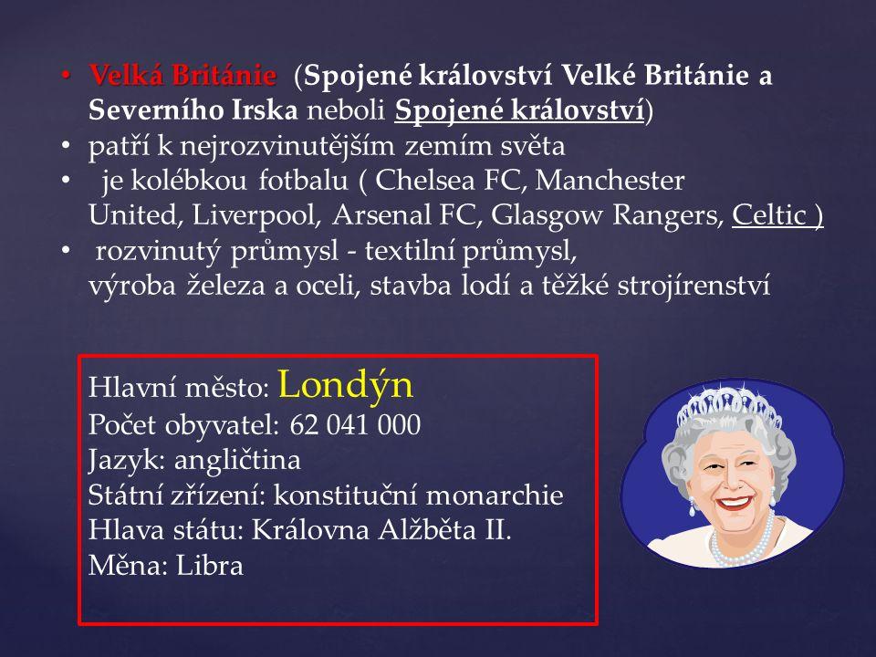 Velká Británie Velká Británie (Spojené království Velké Británie a Severního Irska neboli Spojené království) patří k nejrozvinutějším zemím světa je kolébkou fotbalu ( Chelsea FC, Manchester United, Liverpool, Arsenal FC, Glasgow Rangers, Celtic ) rozvinutý průmysl - textilní průmysl, výroba železa a oceli, stavba lodí a těžké strojírenství Hlavní město: Londýn Počet obyvatel: 62 041 000 Jazyk: angličtina Státní zřízení: konstituční monarchie Hlava státu: Královna Alžběta II.