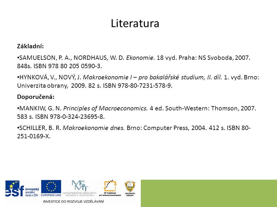 Literatura Základní: SAMUELSON, P. A., NORDHAUS, W. D. Ekonomie. 18 vyd. Praha: NS Svoboda, 2007. 848s. ISBN 978 80 205 0590-3. HYNKOVÁ, V., NOVÝ, J.