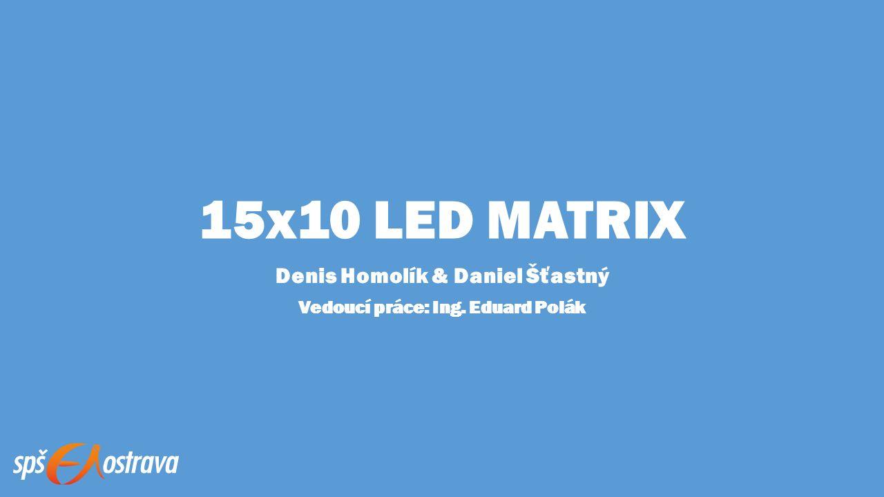 15x10 LED MATRIX Denis Homolík & Daniel Šťastný Vedoucí práce: Ing. Eduard Polák