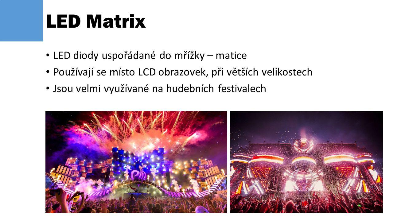 LED diody uspořádané do mřížky – matice Používají se místo LCD obrazovek, při větších velikostech Jsou velmi využívané na hudebních festivalech LED Ma