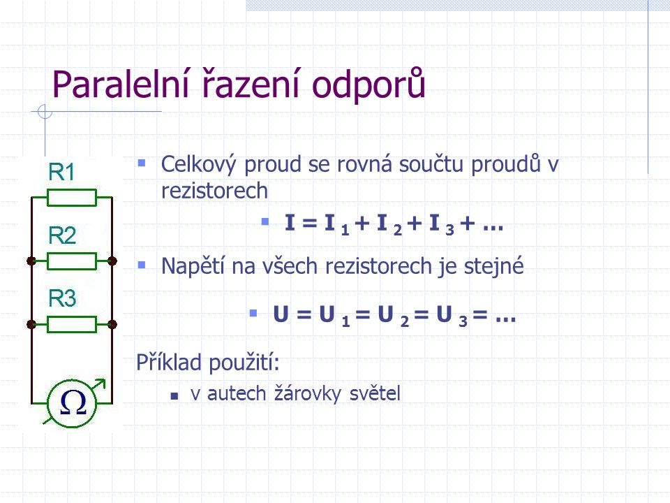  Celkový proud se rovná součtu proudů v rezistorech  I=I 1 +I 2 +I 3 +…  Napětí na všech rezistorech je stejné  U=U 1 =U 2 =U 3 =… Příklad použití: v autech žárovky světel