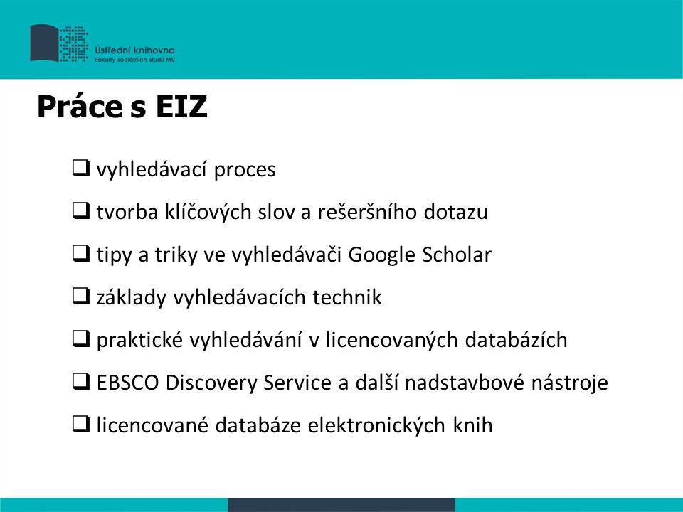 Práce s EIZ  vyhledávací proces  tvorba klíčových slov a rešeršního dotazu  tipy a triky ve vyhledávači Google Scholar  základy vyhledávacích technik  praktické vyhledávání v licencovaných databázích  EBSCO Discovery Service a další nadstavbové nástroje  licencované databáze elektronických knih