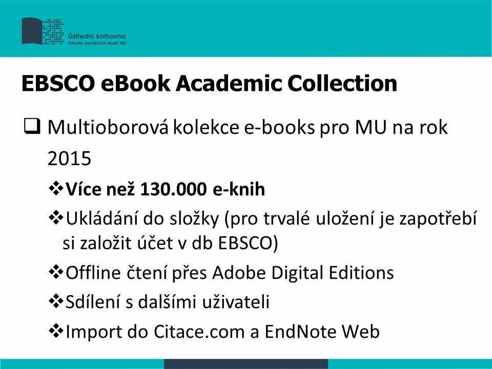 EBSCO eBook Academic Collection  Multioborová kolekce e-books pro MU na rok 2015  Více než 130.000 e-knih  Ukládání do složky (pro trvalé uložení je zapotřebí si založit účet v db EBSCO)  Offline čtení přes Adobe Digital Editions  Sdílení s dalšími uživateli  Import do Citace.com a EndNote Web