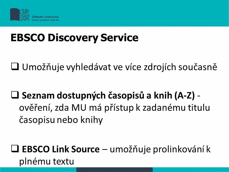 EBSCO Discovery Service  Umožňuje vyhledávat ve více zdrojích současně  Seznam dostupných časopisů a knih (A-Z) - ověření, zda MU má přístup k zadanému titulu časopisu nebo knihy  EBSCO Link Source – umožňuje prolinkování k plnému textu