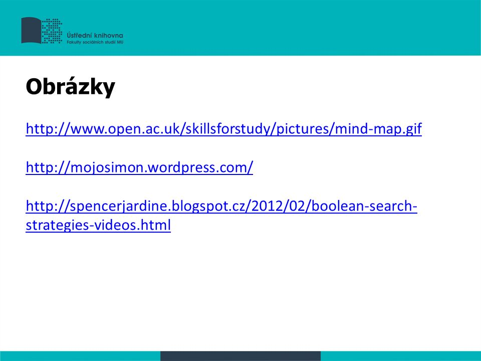 http://www.open.ac.uk/skillsforstudy/pictures/mind-map.gif http://mojosimon.wordpress.com/ http://spencerjardine.blogspot.cz/2012/02/boolean-search- strategies-videos.html Obrázky
