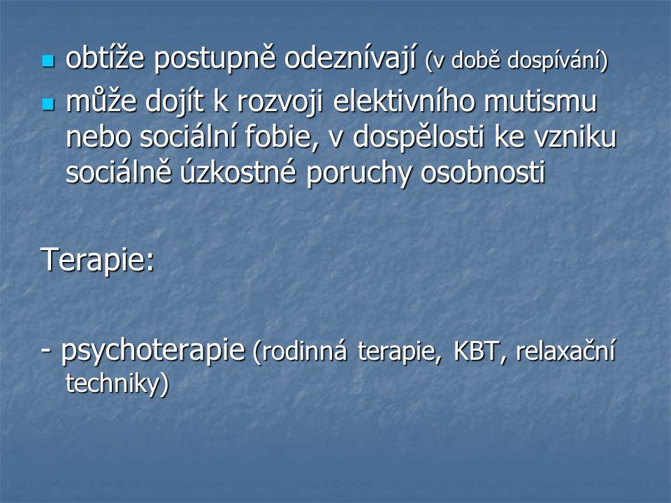obtíže postupně odeznívají (v době dospívání) obtíže postupně odeznívají (v době dospívání) může dojít k rozvoji elektivního mutismu nebo sociální fobie, v dospělosti ke vzniku sociálně úzkostné poruchy osobnosti může dojít k rozvoji elektivního mutismu nebo sociální fobie, v dospělosti ke vzniku sociálně úzkostné poruchy osobnostiTerapie: - psychoterapie (rodinná terapie, KBT, relaxační techniky)