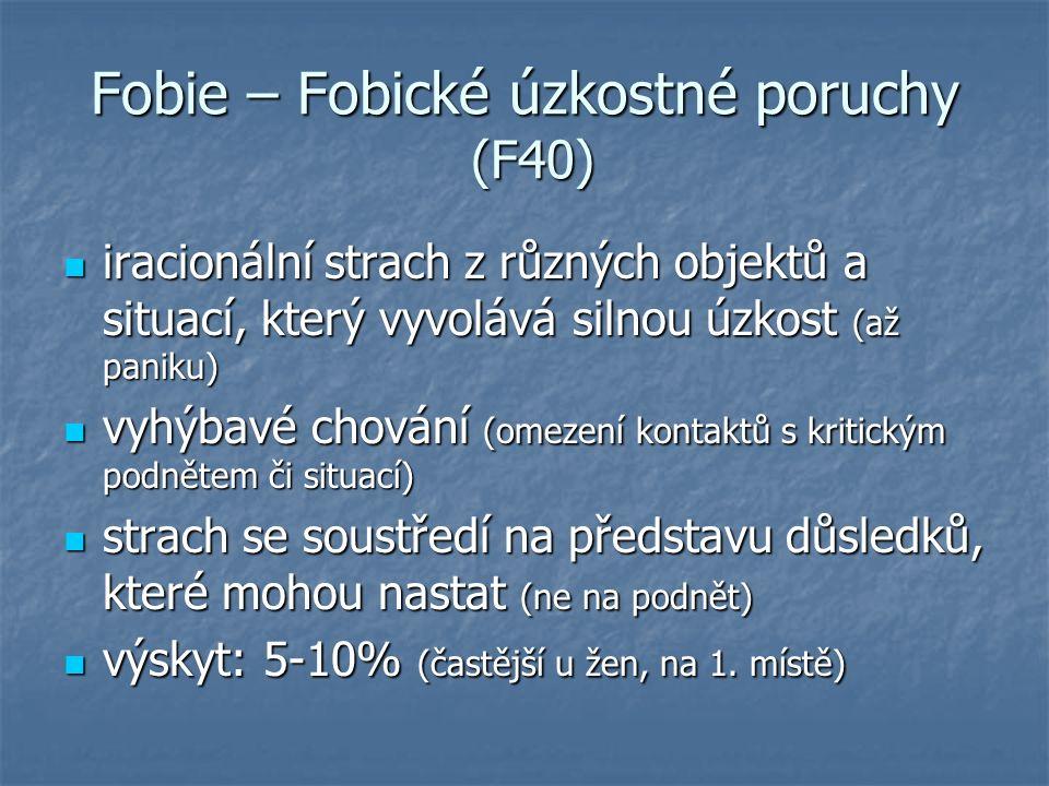 Fobie – Fobické úzkostné poruchy (F40) iracionální strach z různých objektů a situací, který vyvolává silnou úzkost (až paniku) iracionální strach z různých objektů a situací, který vyvolává silnou úzkost (až paniku) vyhýbavé chování (omezení kontaktů s kritickým podnětem či situací) vyhýbavé chování (omezení kontaktů s kritickým podnětem či situací) strach se soustředí na představu důsledků, které mohou nastat (ne na podnět) strach se soustředí na představu důsledků, které mohou nastat (ne na podnět) výskyt: 5-10% (častější u žen, na 1.