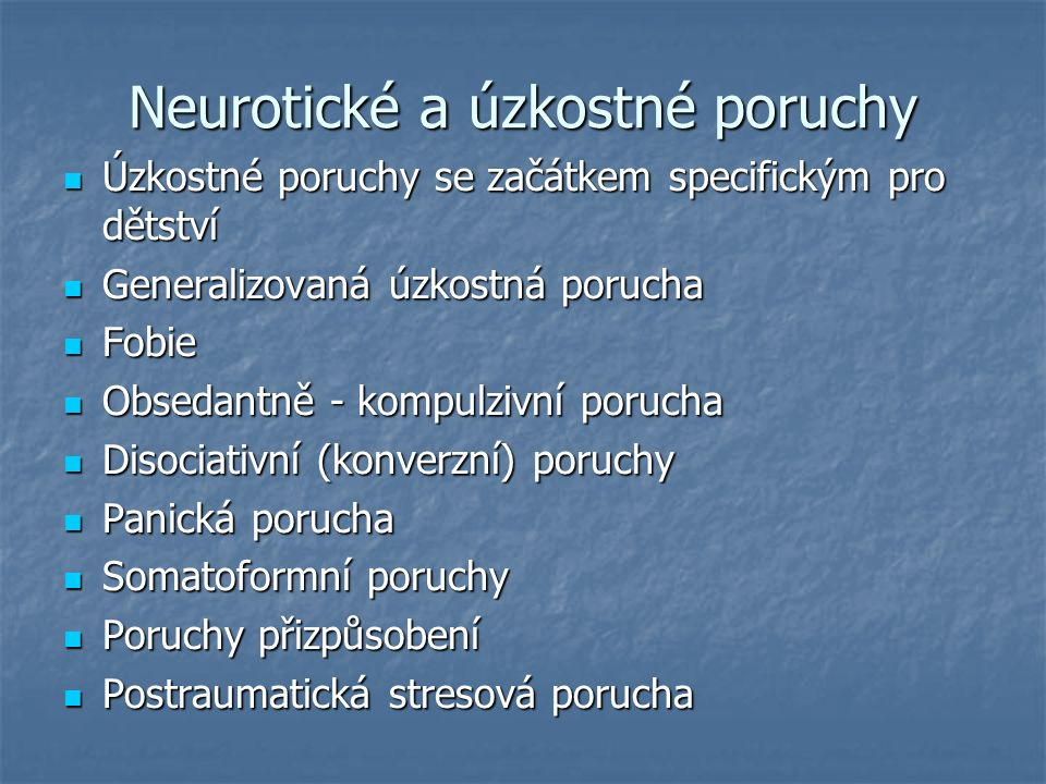 Neurotické a úzkostné poruchy Úzkostné poruchy se začátkem specifickým pro dětství Úzkostné poruchy se začátkem specifickým pro dětství Generalizovaná úzkostná porucha Generalizovaná úzkostná porucha Fobie Fobie Obsedantně - kompulzivní porucha Obsedantně - kompulzivní porucha Disociativní (konverzní) poruchy Disociativní (konverzní) poruchy Panická porucha Panická porucha Somatoformní poruchy Somatoformní poruchy Poruchy přizpůsobení Poruchy přizpůsobení Postraumatická stresová porucha Postraumatická stresová porucha