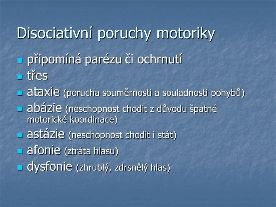 Disociativní poruchy motoriky připomíná parézu či ochrnutí připomíná parézu či ochrnutí třes třes ataxie (porucha souměrnosti a souladnosti pohybů) ataxie (porucha souměrnosti a souladnosti pohybů) abázie (neschopnost chodit z důvodu špatné motorické koordinace) abázie (neschopnost chodit z důvodu špatné motorické koordinace) astázie (neschopnost chodit i stát) astázie (neschopnost chodit i stát) afonie (ztráta hlasu) afonie (ztráta hlasu) dysfonie (zhrublý, zdrsnělý hlas) dysfonie (zhrublý, zdrsnělý hlas)