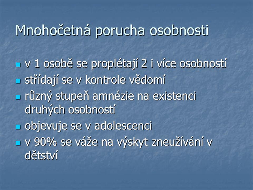Mnohočetná porucha osobnosti v 1 osobě se proplétají 2 i více osobností v 1 osobě se proplétají 2 i více osobností střídají se v kontrole vědomí střídají se v kontrole vědomí různý stupeň amnézie na existenci druhých osobností různý stupeň amnézie na existenci druhých osobností objevuje se v adolescenci objevuje se v adolescenci v 90% se váže na výskyt zneužívání v dětství v 90% se váže na výskyt zneužívání v dětství