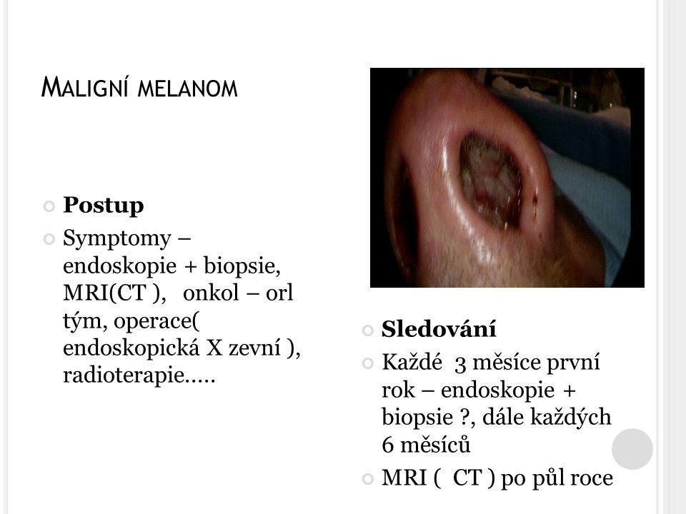 M ALIGNÍ MELANOM Postup Symptomy – endoskopie + biopsie, MRI(CT ), onkol – orl tým, operace( endoskopická X zevní ), radioterapie.....