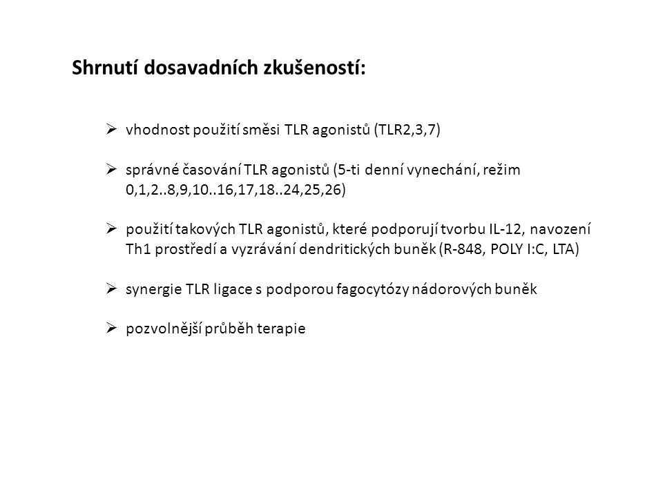 Shrnutí dosavadních zkušeností:  vhodnost použití směsi TLR agonistů (TLR2,3,7)  správné časování TLR agonistů (5-ti denní vynechání, režim 0,1,2..8,9,10..16,17,18..24,25,26)  použití takových TLR agonistů, které podporují tvorbu IL-12, navození Th1 prostředí a vyzrávání dendritických buněk (R-848, POLY I:C, LTA)  synergie TLR ligace s podporou fagocytózy nádorových buněk  pozvolnější průběh terapie