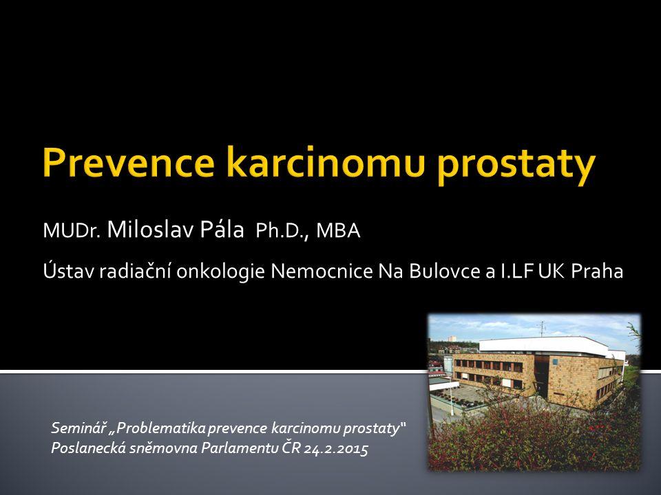 """MUDr. Miloslav Pála Ph.D., MBA Ústav radiační onkologie Nemocnice Na Bulovce a I.LF UK Praha Seminář """"Problematika prevence karcinomu prostaty"""" Poslan"""