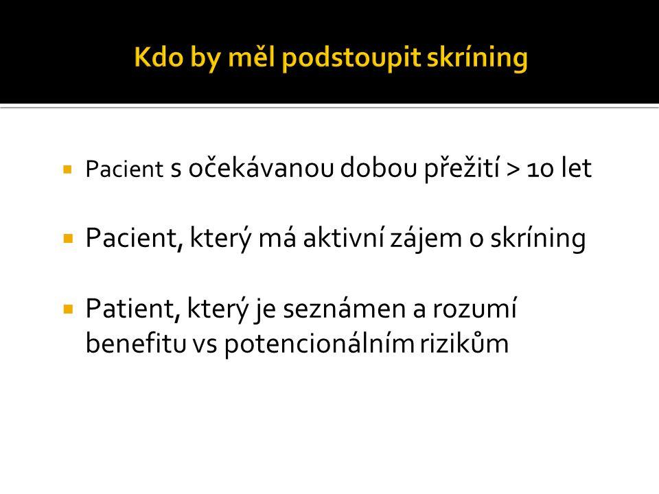  Pacient s očekávanou dobou přežití > 10 let  Pacient, který má aktivní zájem o skríning  Patient, který je seznámen a rozumí benefitu vs potencion