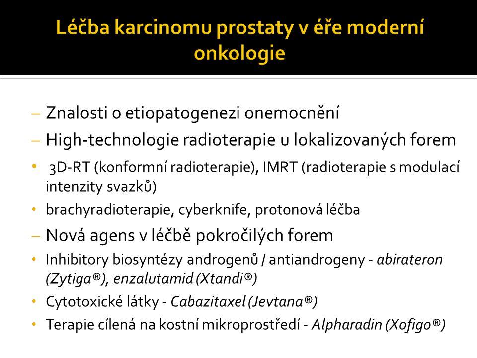  Znalosti o etiopatogenezi onemocnění  High-technologie radioterapie u lokalizovaných forem 3D-RT (konformní radioterapie), IMRT (radioterapie s modulací intenzity svazků) brachyradioterapie, cyberknife, protonová léčba  Nová agens v léčbě pokročilých forem Inhibitory biosyntézy androgenů / antiandrogeny - abirateron (Zytiga®), enzalutamid (Xtandi®) Cytotoxické látky - Cabazitaxel (Jevtana®) Terapie cílená na kostní mikroprostředí - Alpharadin (Xofigo®)