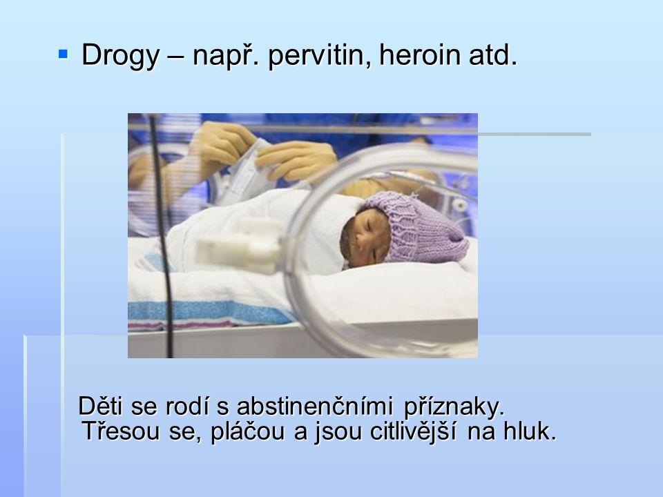  Drogy – např. pervitin, heroin atd. Děti se rodí s abstinenčními příznaky.