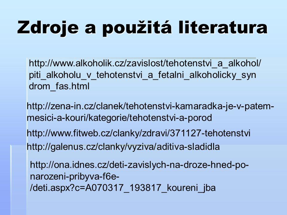 Zdroje a použitá literatura http://www.alkoholik.cz/zavislost/tehotenstvi_a_alkohol/ piti_alkoholu_v_tehotenstvi_a_fetalni_alkoholicky_syn drom_fas.html http://zena-in.cz/clanek/tehotenstvi-kamaradka-je-v-patem- mesici-a-kouri/kategorie/tehotenstvi-a-porod http://www.fitweb.cz/clanky/zdravi/371127-tehotenstvi http://galenus.cz/clanky/vyziva/aditiva-sladidla http://ona.idnes.cz/deti-zavislych-na-droze-hned-po- narozeni-pribyva-f6e- /deti.aspx c=A070317_193817_koureni_jba