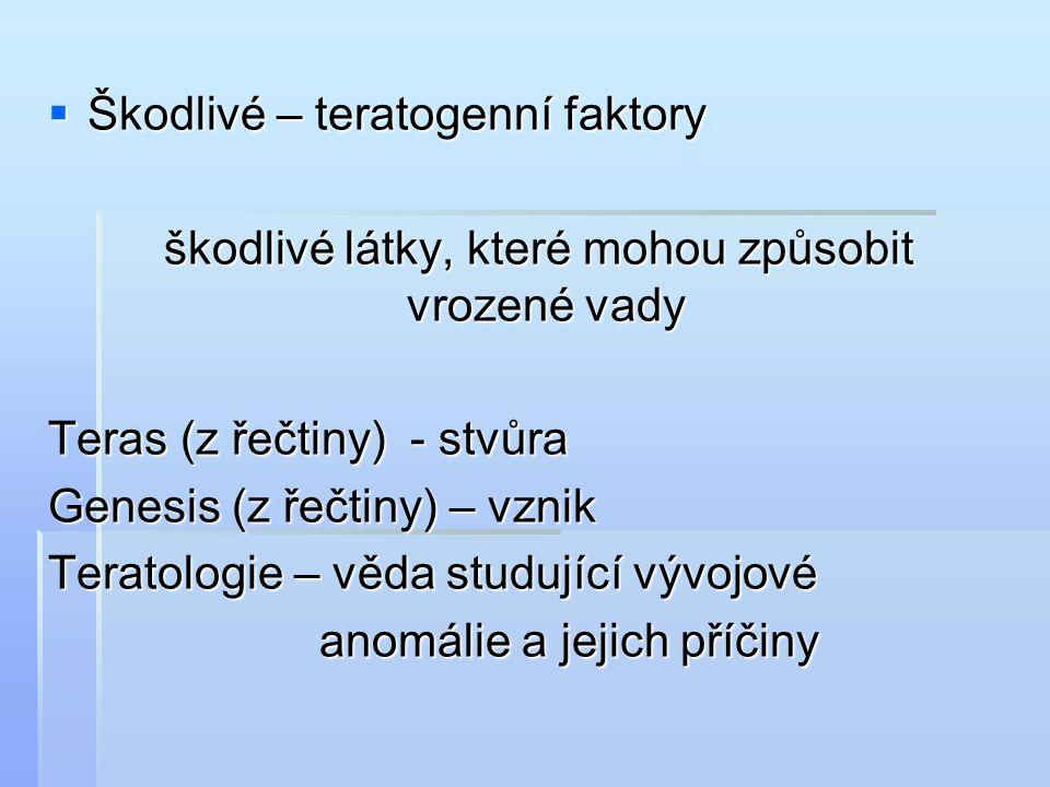  Škodlivé – teratogenní faktory škodlivé látky, které mohou způsobit vrozené vady škodlivé látky, které mohou způsobit vrozené vady Teras (z řečtiny) - stvůra Genesis (z řečtiny) – vznik Teratologie – věda studující vývojové anomálie a jejich příčiny anomálie a jejich příčiny