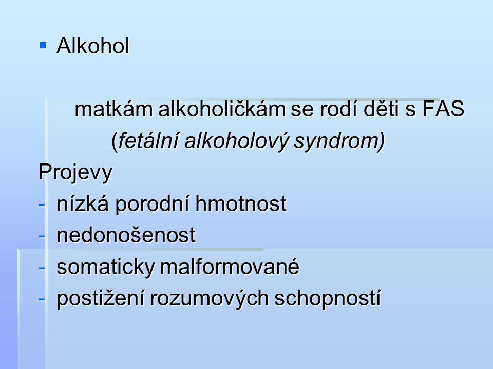  Alkohol matkám alkoholičkám se rodí děti s FAS matkám alkoholičkám se rodí děti s FAS (fetální alkoholový syndrom) (fetální alkoholový syndrom)Projevy -nízká porodní hmotnost -nedonošenost -somaticky malformované -postižení rozumových schopností