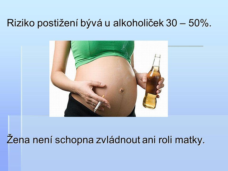 Riziko postižení bývá u alkoholiček 30 – 50%. Žena není schopna zvládnout ani roli matky.