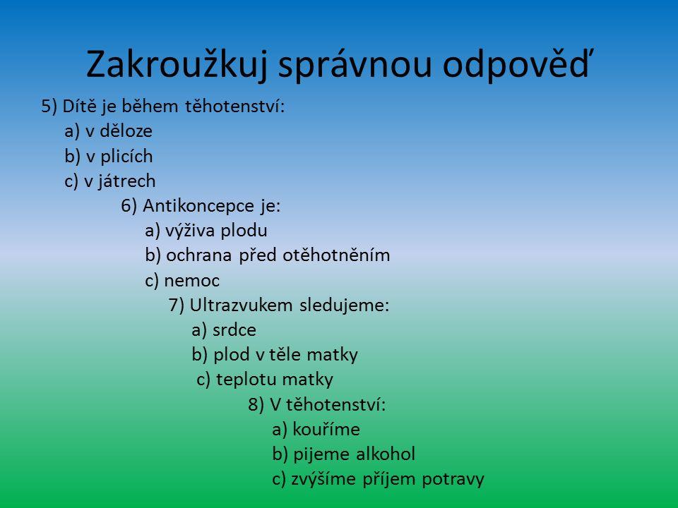 Zakroužkuj správnou odpověď 5) Dítě je během těhotenství: a) v děloze b) v plicích c) v játrech 6) Antikoncepce je: a) výživa plodu b) ochrana před otěhotněním c) nemoc 7) Ultrazvukem sledujeme: a) srdce b) plod v těle matky c) teplotu matky 8) V těhotenství: a) kouříme b) pijeme alkohol c) zvýšíme příjem potravy